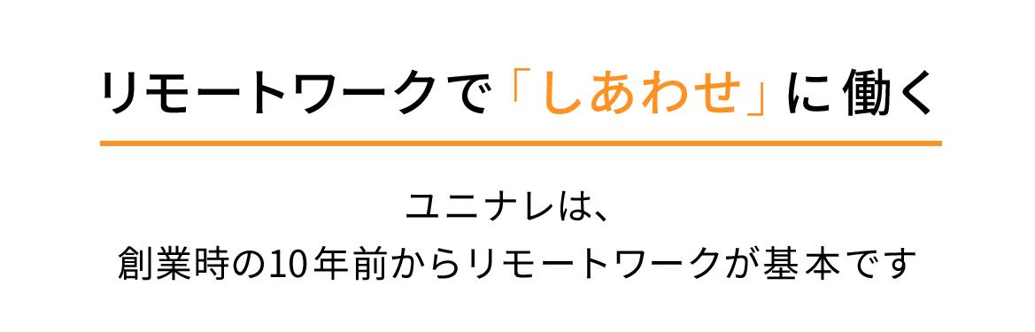 リモートワークで「しあわせ」に働く ユニナレは、創業時の10年前からリモートワークが基本です